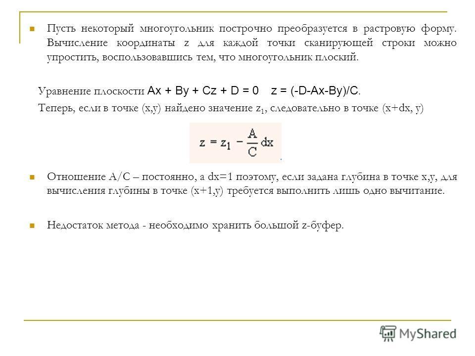 Пусть некоторый многоугольник построчно преобразуется в растровую форму. Вычисление координаты z для каждой точки сканирующей строки можно упростить, воспользовавшись тем, что многоугольник плоский. Уравнение плоскости Ax + By + Cz + D = 0 z = (-D-Ax