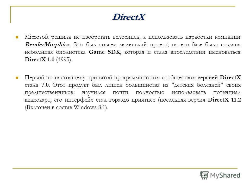 DirectX Microsoft решила не изобретать велосипед, а использовать наработки компании RenderMorphics. Это был совсем маленький проект, на его базе была создана небольшая библиотека Game SDK, которая и стала впоследствии именоваться DirectX 1.0 (1995).