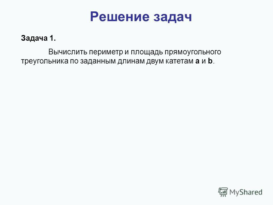 Задача 1. Вычислить периметр и площадь прямоугольного треугольника по заданным длинам двум катетам a и b.
