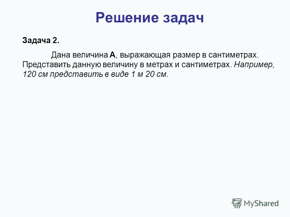 Решение задач Задача 2. Дана величина A, выражающая размер в сантиметрах. Представить данную величину в метрах и сантиметрах. Например, 120 см представить в виде 1 м 20 см.