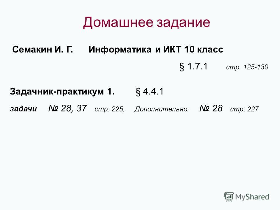 Домашнее задание Семакин И. Г. Информатика и ИКТ 10 класс § 1.7.1 стр. 125-130 Задачник-практикум 1. § 4.4.1 задачи 28, 37 стр. 225, Дополнительно: 28 стр. 227