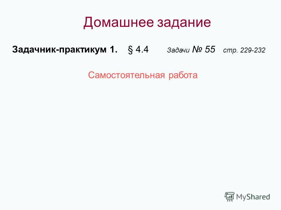 Домашнее задание Задачник-практикум 1. § 4.4 Задачи 55 стр. 229-232 Самостоятельная работа