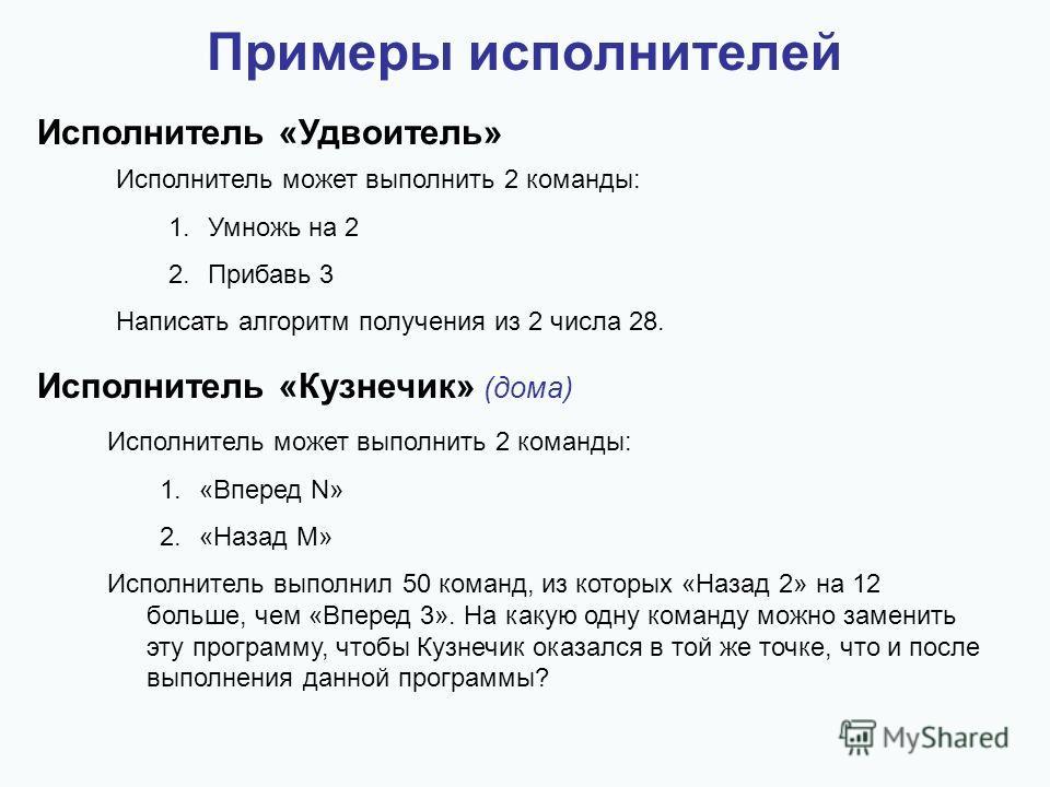 Примеры исполнителей Исполнитель «Удвоитель» Исполнитель может выполнить 2 команды: 1. Умножь на 2 2. Прибавь 3 Написать алгоритм получения из 2 числа 28. Исполнитель «Кузнечик» (дома) Исполнитель может выполнить 2 команды: 1.«Вперед N» 2.«Назад M» И