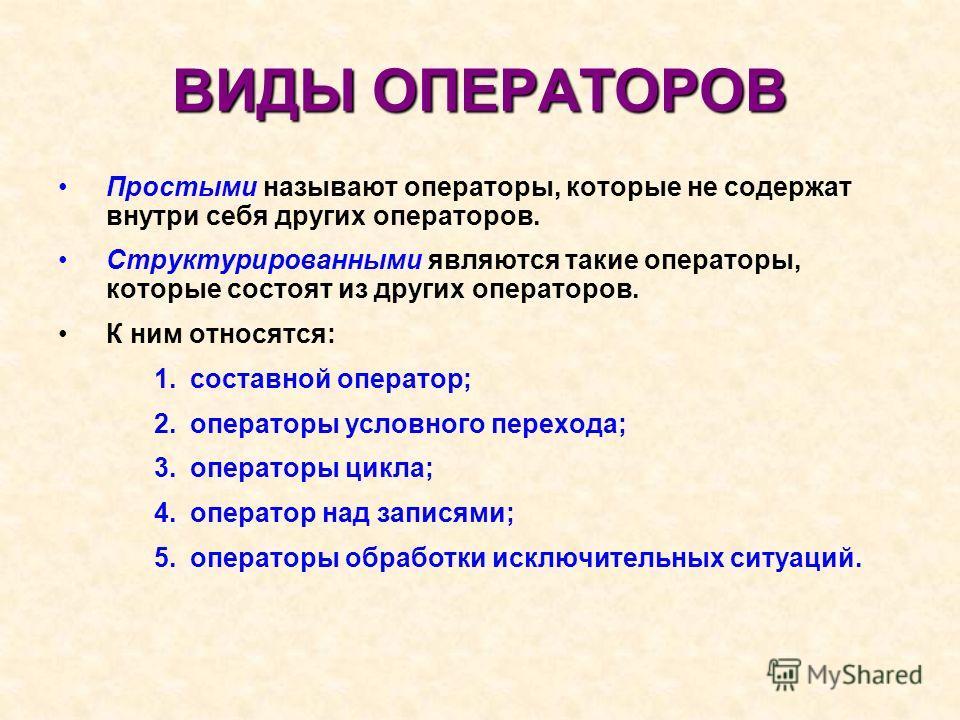 ВИДЫ ОПЕРАТОРОВ Простыми называют операторы, которые не содержат внутри себя других операторов. Структурированными являются такие операторы, которые состоят из других операторов. К ним относятся: 1. составной оператор; 2. операторы условного перехода