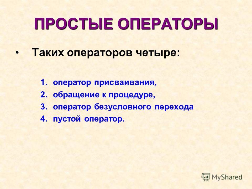 ПРОСТЫЕ ОПЕРАТОРЫ Таких операторов четыре: 1. оператор присваивания, 2. обращение к процедуре, 3. оператор безусловного перехода 4. пустой оператор.