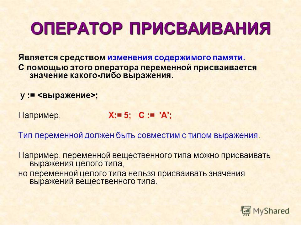 ОПЕРАТОР ПРИСВАИВАНИЯ Является средством изменения содержимого памяти. С помощью этого оператора переменной присваивается значение какого-либо выражения. у := ; Например, Х:= 5; С := 'А'; Тип переменной должен быть совместим с типом выражения. Наприм