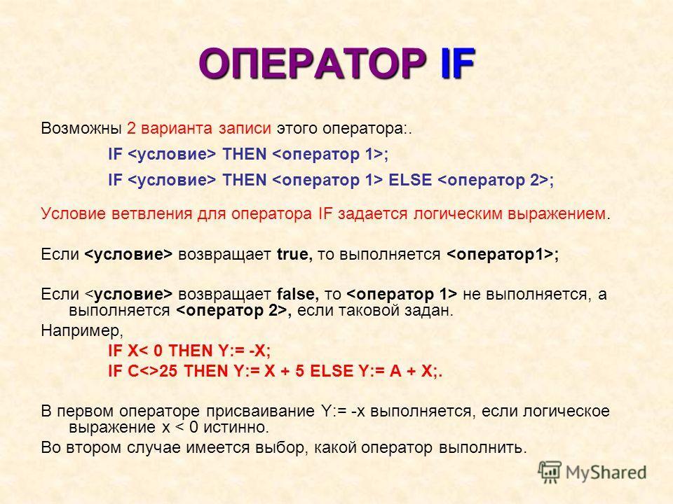 ОПЕРАТОР IF Возможны 2 варианта записи этого оператора:. IF THEN ; IF THEN ELSE ; Условие ветвления для оператора IF задается логическим выражением. Если возвращает true, то выполняется ; Если возвращает false, то не выполняется, а выполняется, если