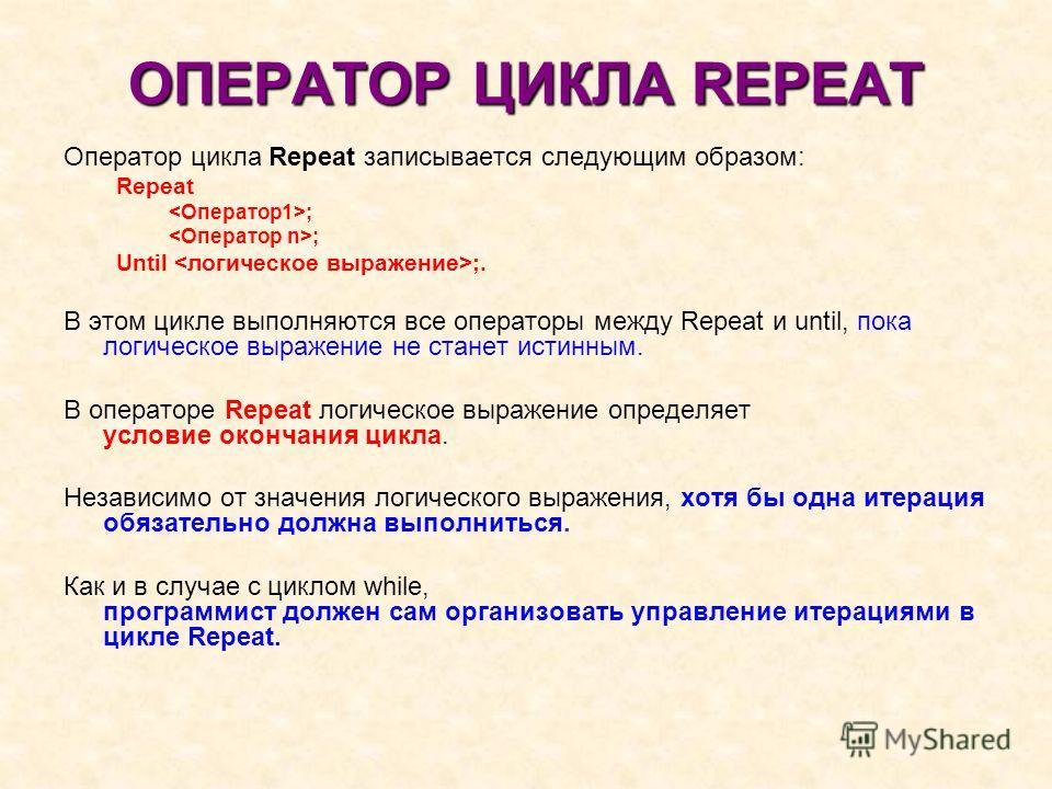 ОПЕРАТОР ЦИКЛА REPEAT Оператор цикла Repeat записывается следующим образом: Repeat ; Until ;. В этом цикле выполняются все операторы между Repeat и until, пока логическое выражение не станет истинным. В операторе Repeat логическое выражение определяе