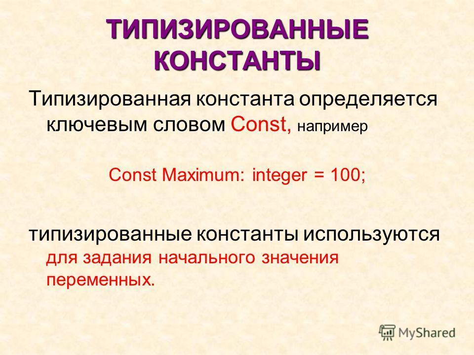 ТИПИЗИРОВАННЫЕ КОНСТАНТЫ Типизированная константа определяется ключевым словом Const, например Const Maximum: integer = 100; типизированные константы используются для задания начального значения переменных.