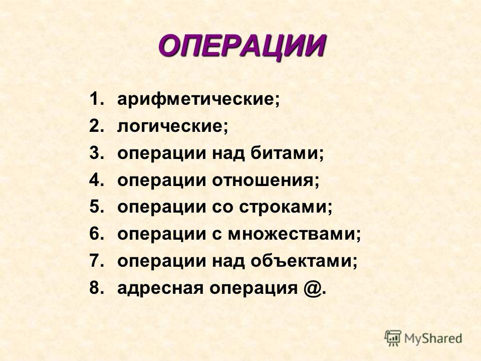 ОПЕРАЦИИ 1.арифметические; 2.логические; 3. операции над битами; 4. операции отношения; 5. операции со строками; 6. операции с множествами; 7. операции над объектами; 8. адресная операция @.