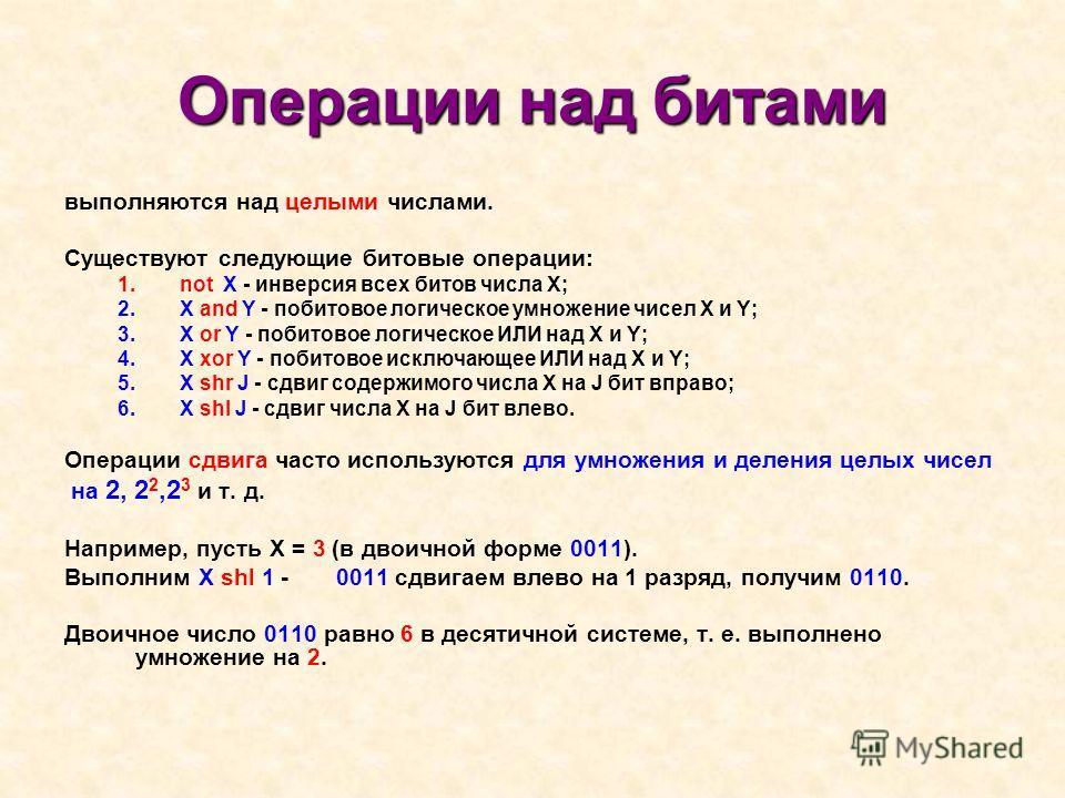 Операции над битами выполняются над целыми числами. Существуют следующие битовые операции: 1. not X - инверсия всех битов числа X; 2. X and Y - побитовое логическое умножение чисел X и Y; 3. X or Y - побитовое логическое ИЛИ над X и Y; 4. X xor Y - п
