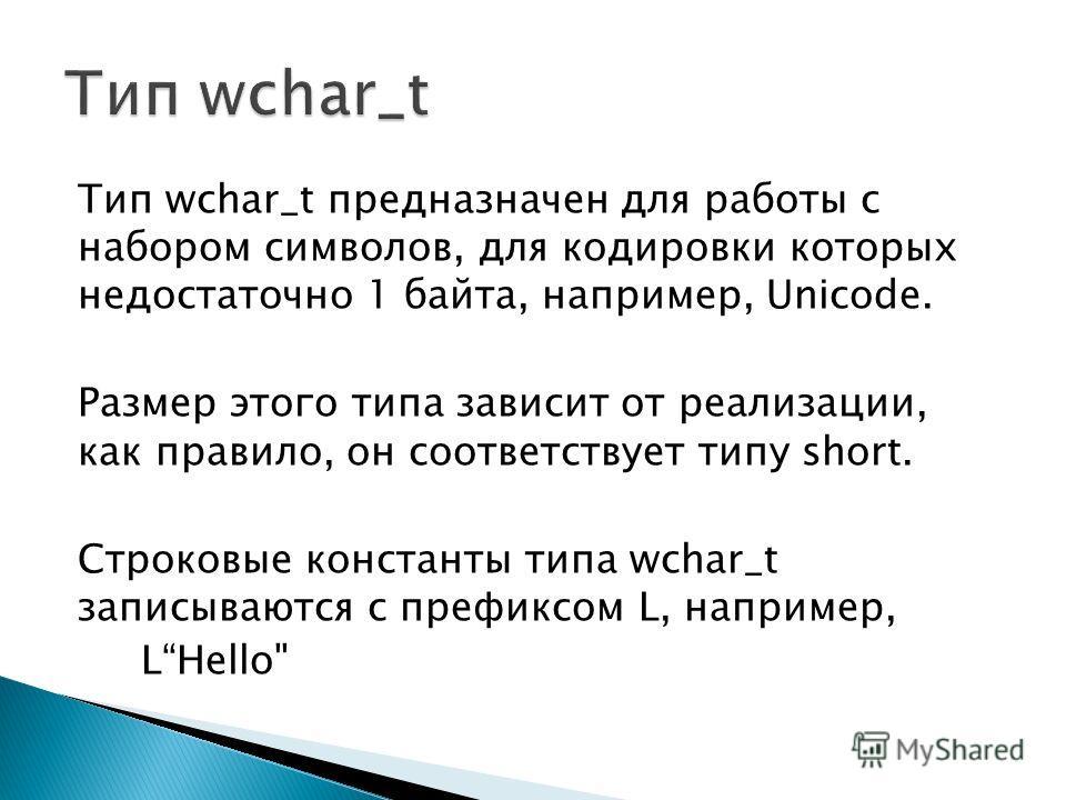 Тип wchar_t предназначен для работы с набором символов, для кодировки которых недостаточно 1 байта, например, Unicode. Размер этого типа зависит от реализации, как правило, он соответствует типу short. Строковые константы типа wchar_t записываются с