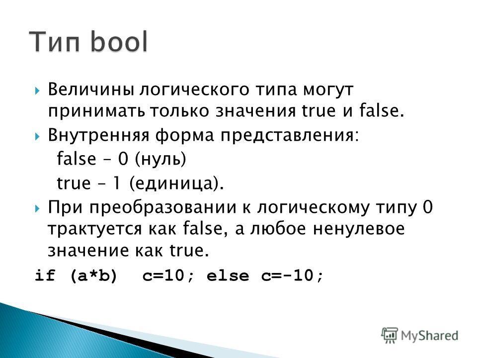 Величины логического типа могут принимать только значения true и false. Внутренняя форма представления: false – 0 (нуль) true – 1 (единица). При преобразовании к логическому типу 0 трактуется как false, а любое ненулевое значение как true. if (a*b) c