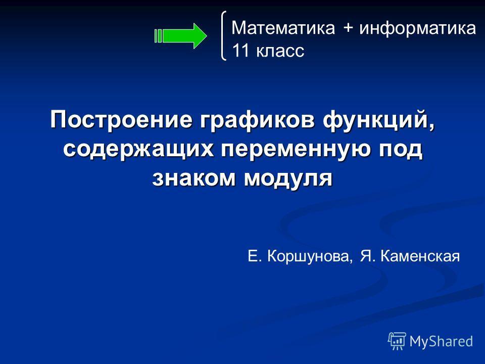 Построение графиков функций, содержащих переменную под знаком модуля Е. Коршунова, Я. Каменская Математика + информатика 11 класс