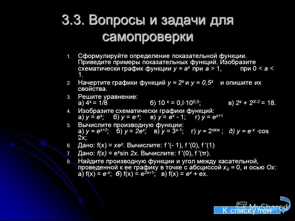3.3. Вопросы и задачи для самопроверки 1. 1. Сформулируйте определение показательной функции. Приведите примеры показательных функций. Изобразите схематически график функции у = а х при а > 1, при 0 < а < 1. 2. 2. Начертите графики функций у = 2 х и