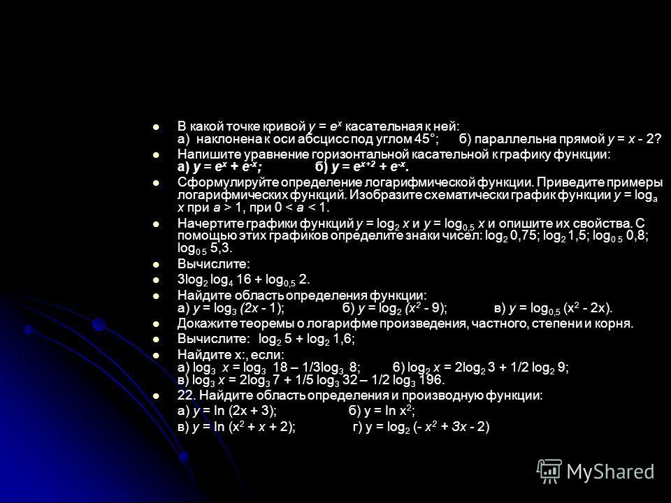 В какой точке кривой у = е х касательная к ней: а) наклонена к оси абсцисс под углом 45°; б) параллельна прямой у = х - 2? Напишите уравнение горизонтальной касательной к графику функции: а) у = е х + е -x ; б) у = е х+2 + е -x. Сформулируйте определ