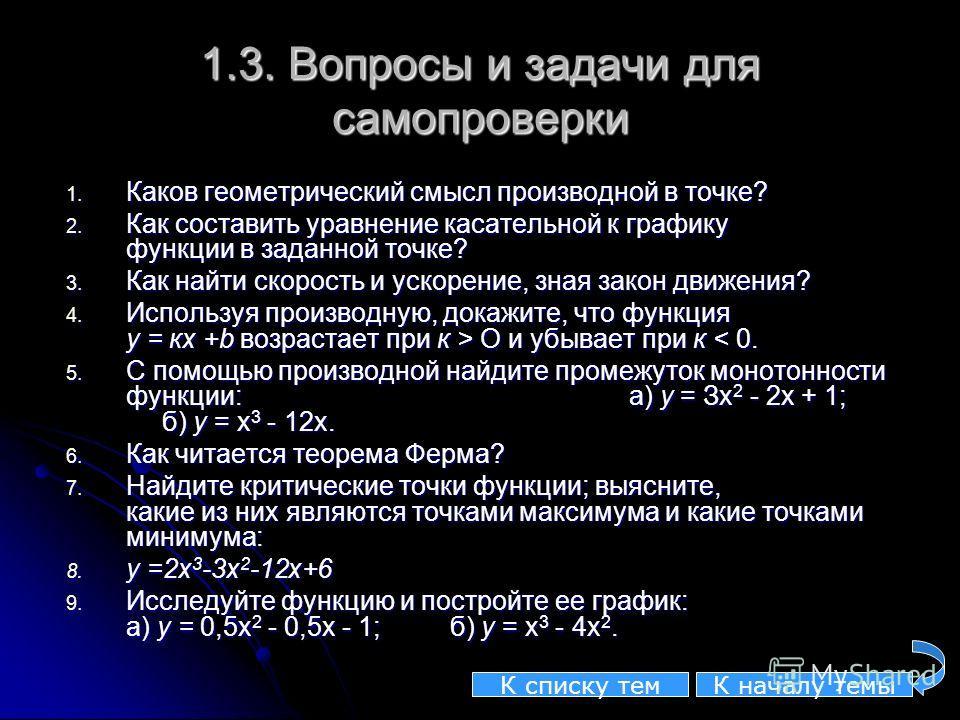 1.3. Вопросы и задачи для самопроверки 1. Каков геометрический смысл производной в точке? 2. Как составить уравнение касательной к графику функции в заданной точке? 3. Как найти скорость и ускорение, зная закон движения? 4. Используя производную, док