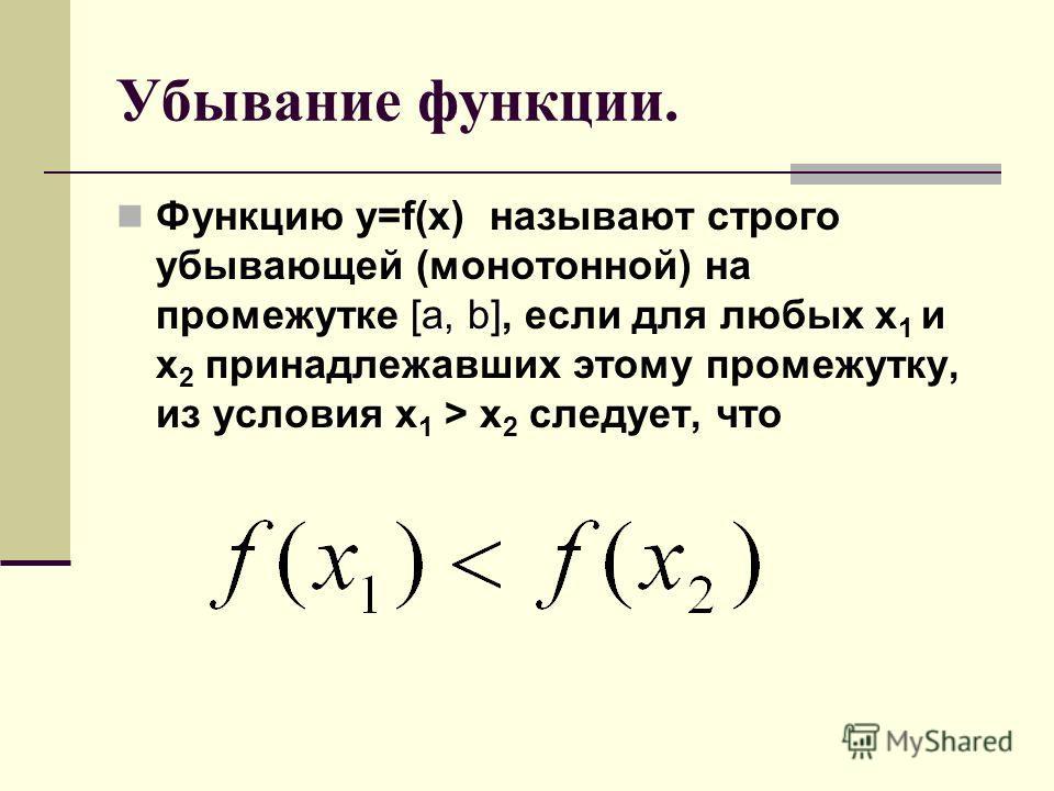 Убывание функции. [a, b] Функцию y=f(x) называют строго убывающей (монотонной) на промежутке [a, b], если для любых x 1 и x 2 принадлежавших этому промежутку, из условия x 1 > x 2 следует, что