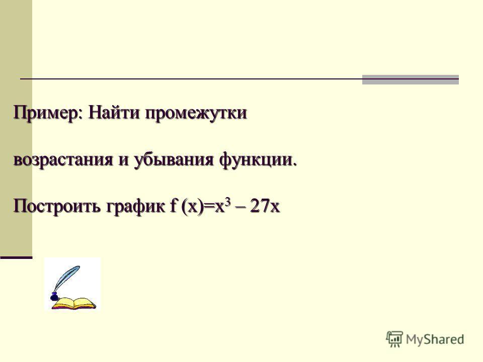 Пример: Найти промежутки возрастания и убывания функции. Построить график f (x)=x 3 – 27x