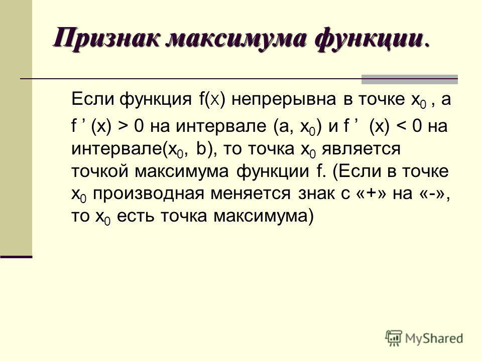 Признак максимума функции. Если функция f( X ) непрерывна в точке x 0, а f (x) > 0 f (x) 0 на интервале (а, х 0 ) и f (x) < 0 на интервале(х 0, b), то точка x 0 является точкой максимума функции f. (Если в точке x 0 производная меняется знак с «+» на