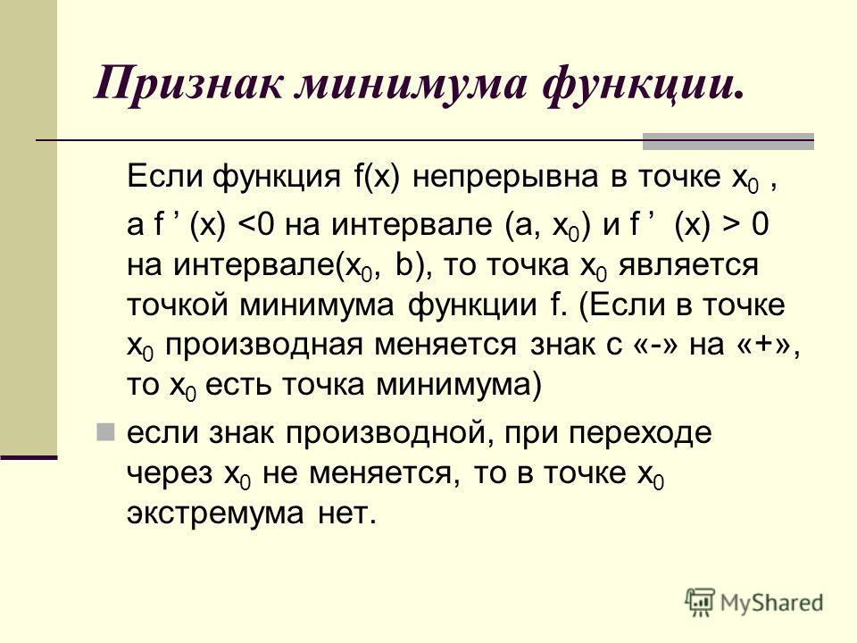 Признак минимума функции. Если функция f(x) непрерывна в точке x 0, а f (x) 0 x 0 x 0 x 0 а f (x) 0 на интервале(х 0, b), то точка x 0 является точкой минимума функции f. (Если в точке x 0 производная меняется знак с «-» на «+», то x 0 есть точка мин
