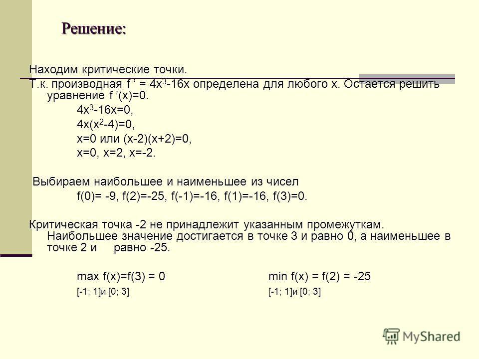 Решение: Решение: Находим критические точки. Т.к. производная f = 4 х 3 -16 х определена для любого х. Остается решить уравнение f (х)=0. 4 х 3 -16 х=0, 4 х(х 2 -4)=0, х=0 или (х-2)(х+2)=0, х=0, х=2, х=-2. Выбираем наибольшее и наименьшее из чисел Вы