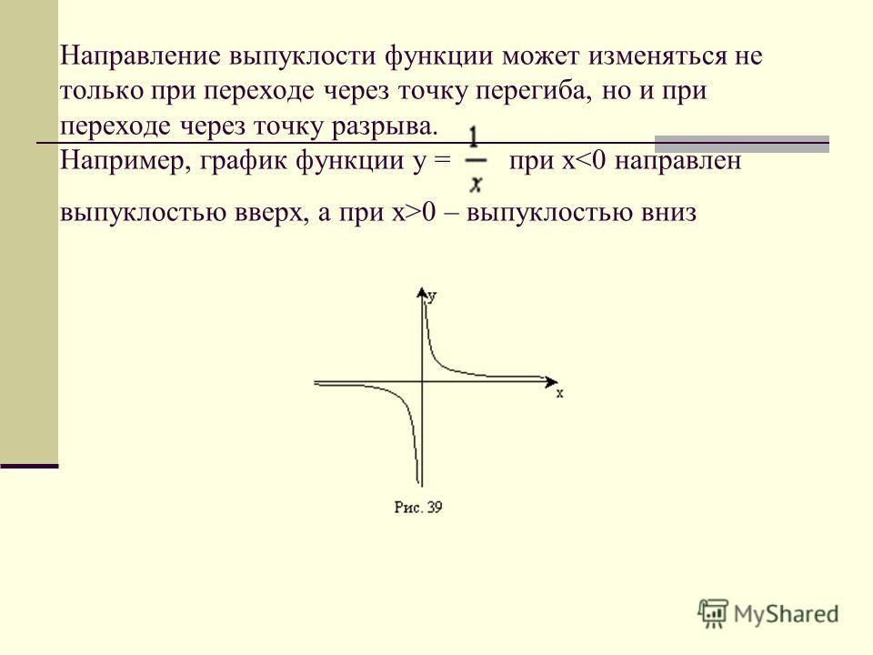 Направление выпуклости функции может изменяться не только при переходе через точку перегиба, но и при переходе через точку разрыва. Например, график функции у = при x 0 – выпуклостью вниз
