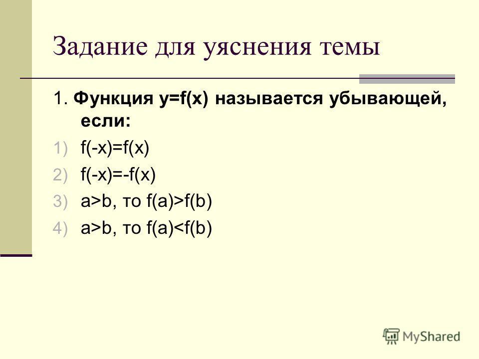 Задание для уяснения темы 1. Функция у=f(x) называется убывающей, если: 1) f(-x)=f(x) 2) f(-x)=-f(x) 3) а>b, то f(a)>f(b) 4) а>b, то f(a)