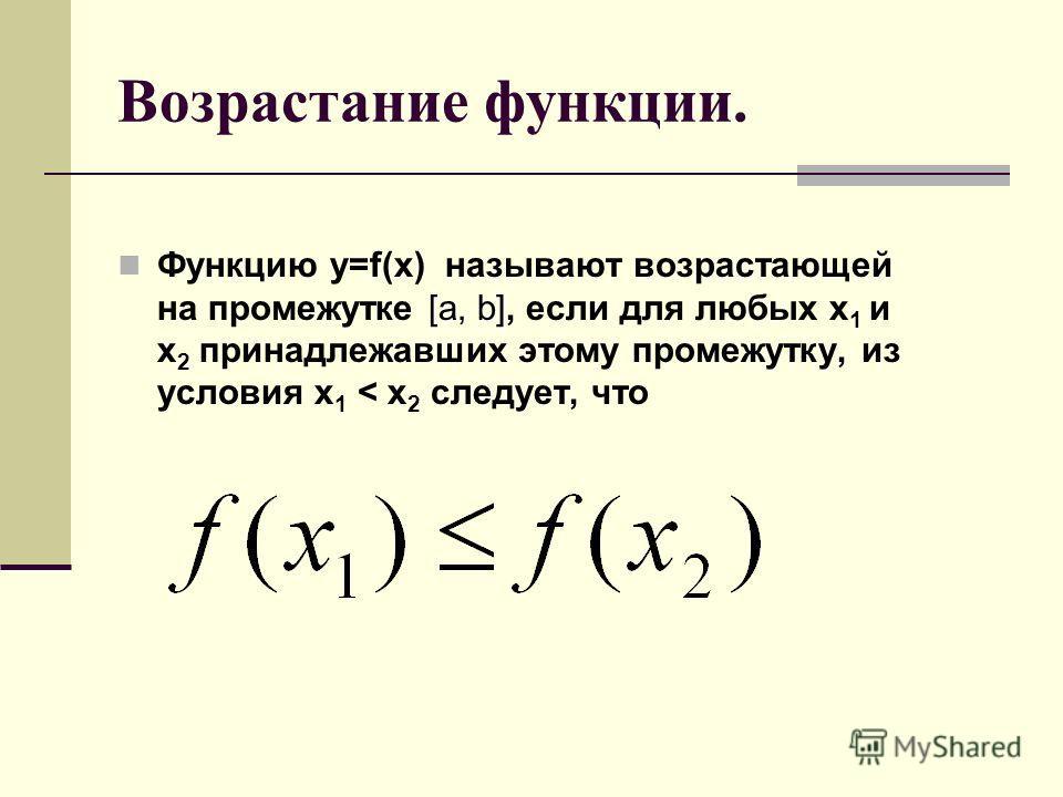 Возрастание функции. [a, b] Функцию y=f(x) называют возрастающей на промежутке [a, b], если для любых x 1 и x 2 принадлежавших этому промежутку, из условия x 1 < x 2 следует, что