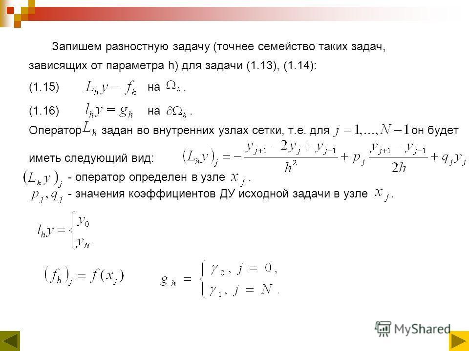 Запишем разностную задачу (точнее семейство таких задач, зависящих от параметра h) для задачи (1.13), (1.14): (1.15) на. (1.16) на. Оператор задан во внутренних узлах сетки, т.е. для он будет иметь следующий вид: - оператор определен в узле. - значен