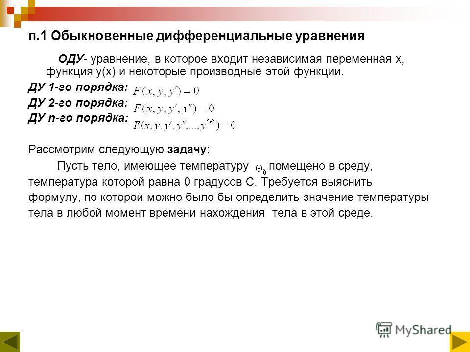 п.1 Обыкновенные дифференциальные уравнения ОДУ- уравнение, в которое входит независимая переменная x, функция y(x) и некоторые производные этой функции. ДУ 1-го порядка: ДУ 2-го порядка: ДУ n-го порядка: Рассмотрим следующую задачу: Пусть тело, имею