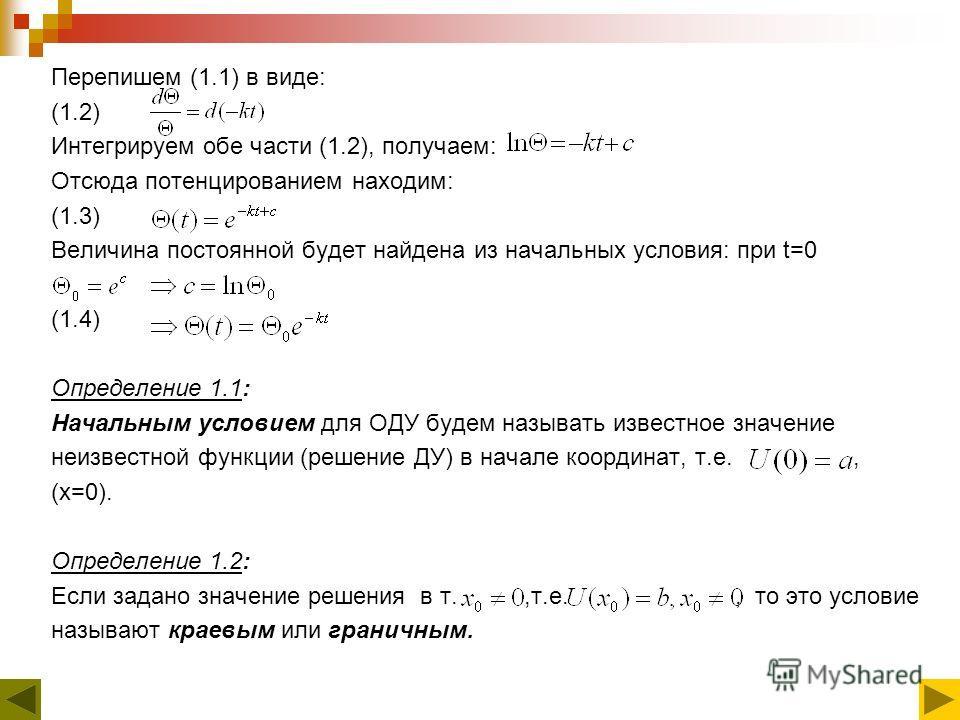 Перепишем (1.1) в виде: (1.2) Интегрируем обе части (1.2), получаем: Отсюда потенцированием находим: (1.3) Величина постоянной будет найдена из начальных условия: при t=0 (1.4) Определение 1.1: Начальным условием для ОДУ будем называть известное знач