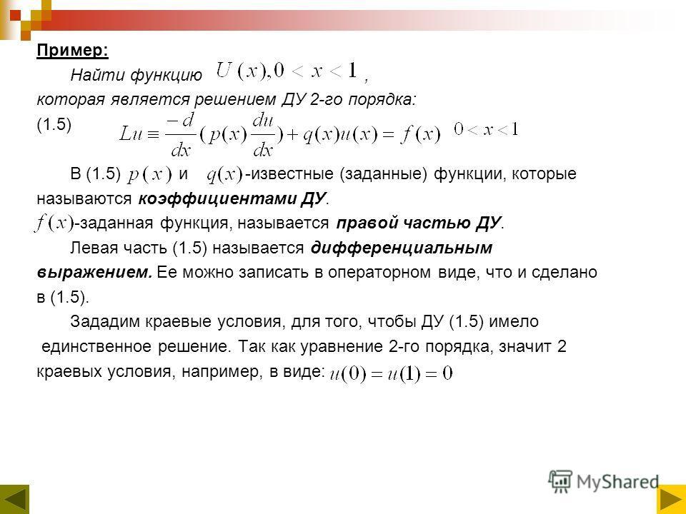 Пример: Найти функцию, которая является решением ДУ 2-го порядка: (1.5) В (1.5) и -известные (заданные) функции, которые называются коэффициентами ДУ. -заданная функция, называется правой частью ДУ. Левая часть (1.5) называется дифференциальным выраж