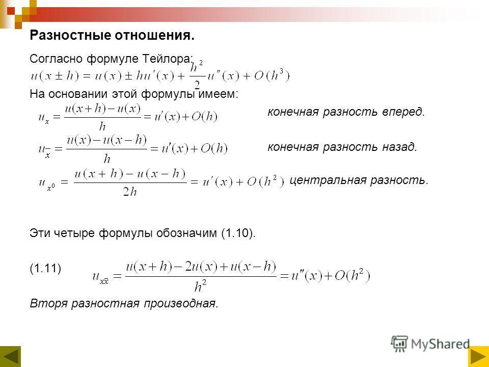 Разностные отношения. Согласно формуле Тейлора: На основании этой формулы имеем: конечная разность вперед. конечная разность назад. центральная разность. Эти четыре формулы обозначим (1.10). (1.11) Вторя разностная производная.