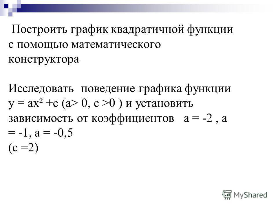 Построить график квадратичной функции с помощью математического конструктора Исследовать поведение графика функции у = ах² +с (а> 0, c >0 ) и установить зависимость от коэффициентов а = -2, а = -1, а = -0,5 (c =2)
