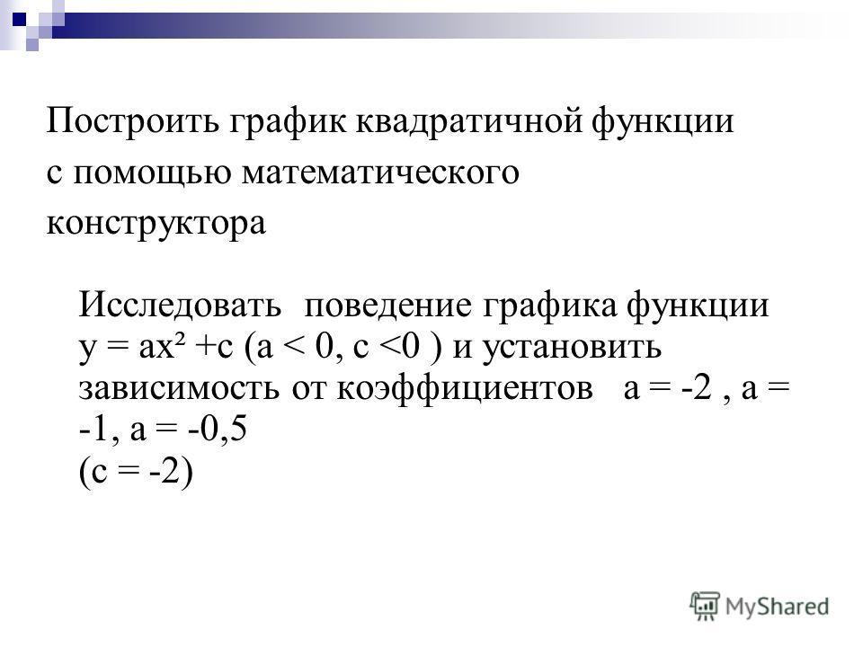 Построить график квадратичной функции с помощью математического конструктора Исследовать поведение графика функции у = ах² +с (а < 0, c