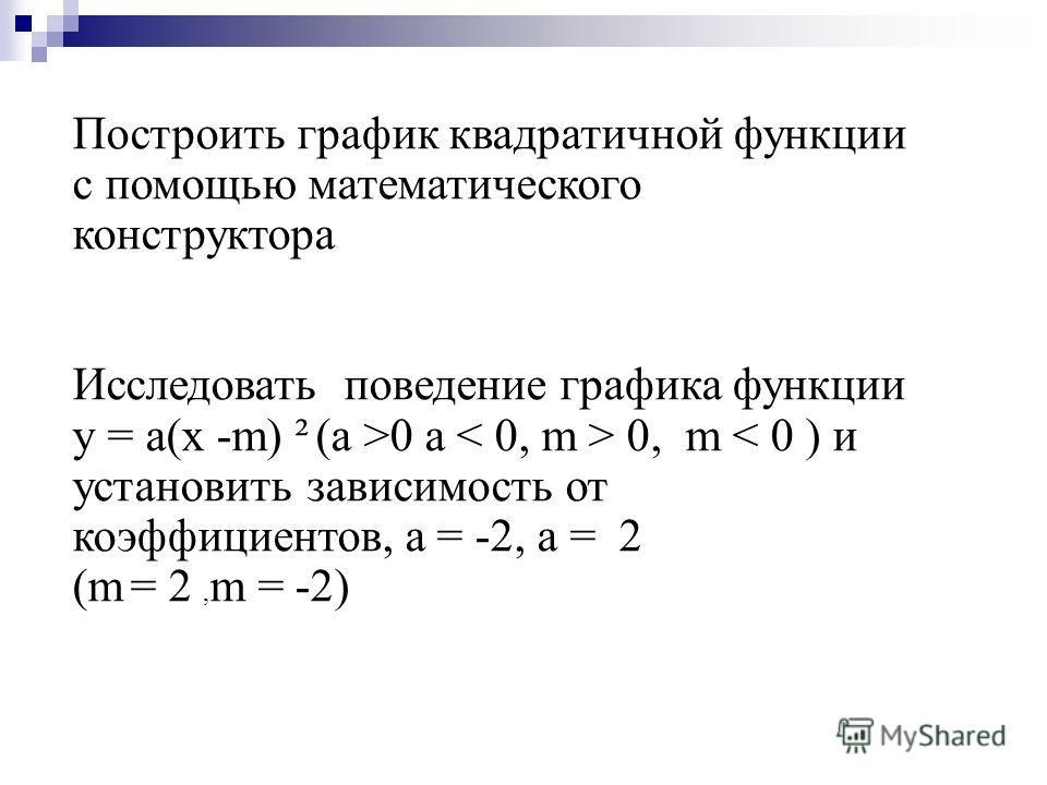Построить график квадратичной функции с помощью математического конструктора Исследовать поведение графика функции у = а(х -m) ² (а >0 а 0, m < 0 ) и установить зависимость от коэффициентов, а = -2, а = 2 (m = 2, m = -2)