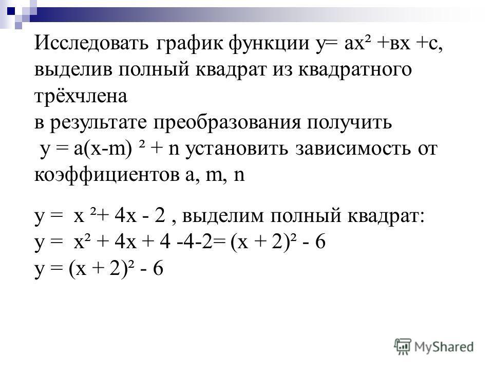 Исследовать график функции у= ах² +вх +с, выделив полный квадрат из квадратного трёхчлена в результате преобразования получить у = а(х-m) ² + n установить зависимость от коэффициентов a, m, n y = x ²+ 4x - 2, выделим полный квадрат: y = x² + 4x + 4 -