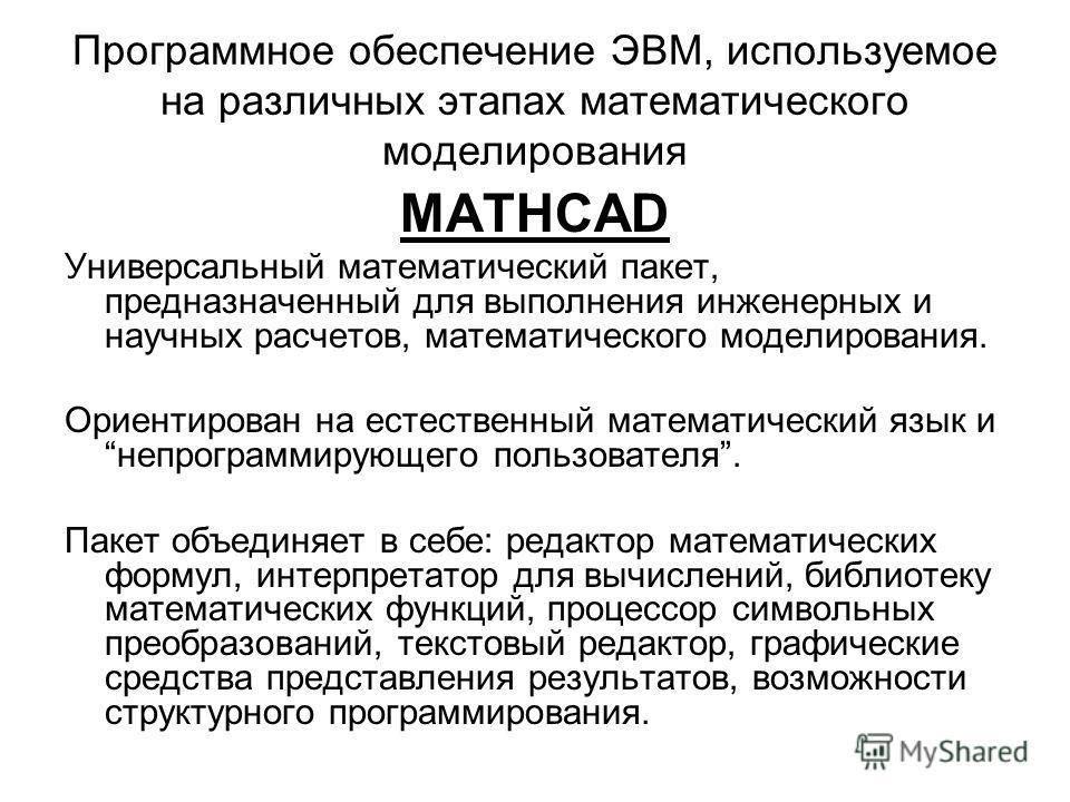 Программное обеспечение ЭВМ, используемое на различных этапах математического моделирования MATHCAD Универсальный математический пакет, предназначенный для выполнения инженерных и научных расчетов, математического моделирования. Ориентирован на естес