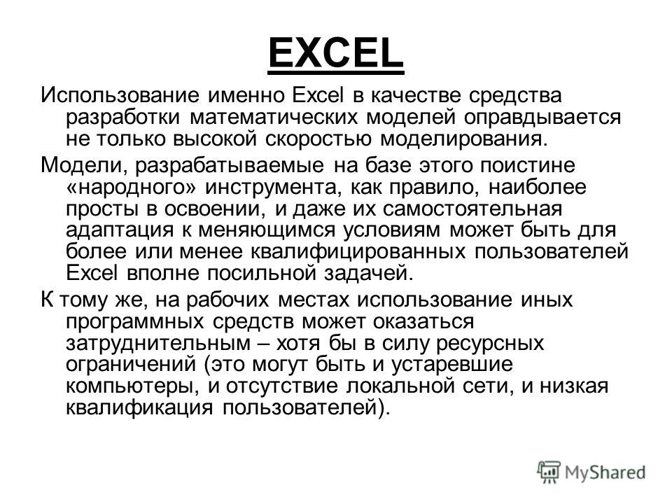 EXCEL Использование именно Excel в качестве средства разработки математических моделей оправдывается не только высокой скоростью моделирования. Модели, разрабатываемые на базе этого поистине «народного» инструмента, как правило, наиболее просты в осв