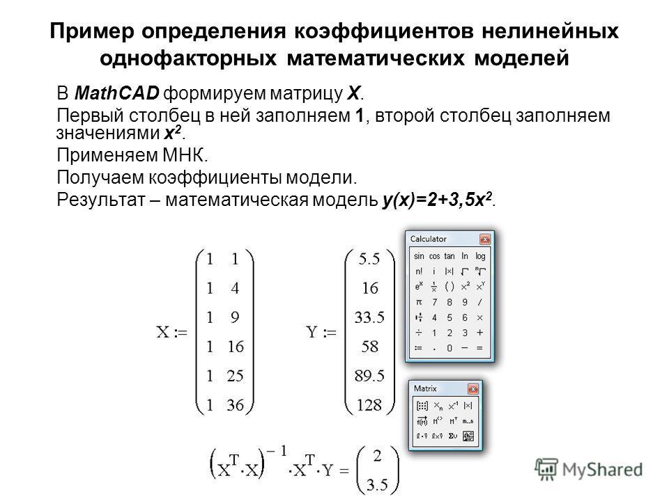 Пример определения коэффициентов нелинейных однофакторных математических моделей В MathCAD формируем матрицу Х. Первый столбец в ней заполняем 1, второй столбец заполняем значениями x 2. Применяем МНК. Получаем коэффициенты модели. Результат – матема