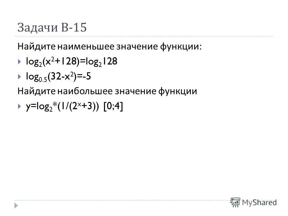 Задачи В -15 Найдите наименьшее значение функции : log 2 (x 2 +128)=log 2 128 log 0.5 (32-x 2 )=-5 Найдите наибольшее значение функции y=log 2 *(1/(2 x +3)) [0;4]