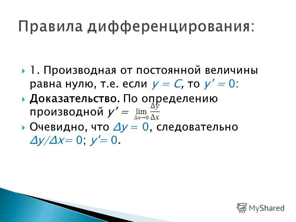 1. Производная от постоянной величины равна нулю, т.е. если y = C, то y = 0: Доказательство. По определению производной y = Очевидно, что Δу = 0, следовательно Δу/Δх= 0; у'= 0.