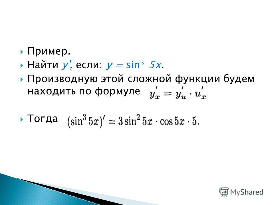 Пример. Найти у', если: у = sin 3 5 х. Производную этой сложной функции будем находить по формуле Тогда