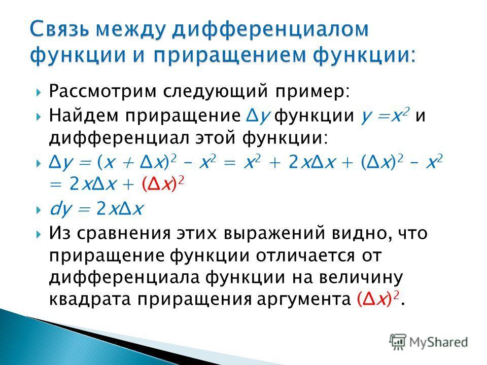 Рассмотрим следующий пример: Найдем приращение Δy функции y =x 2 и дифференциал этой функции: Δy = (x + Δx) 2 – x 2 = x 2 + 2xΔx + (Δx) 2 – x 2 = 2xΔx + (Δx) 2 dy = 2xΔx Из сравнения этих выражений видно, что приращение функции отличается от дифферен
