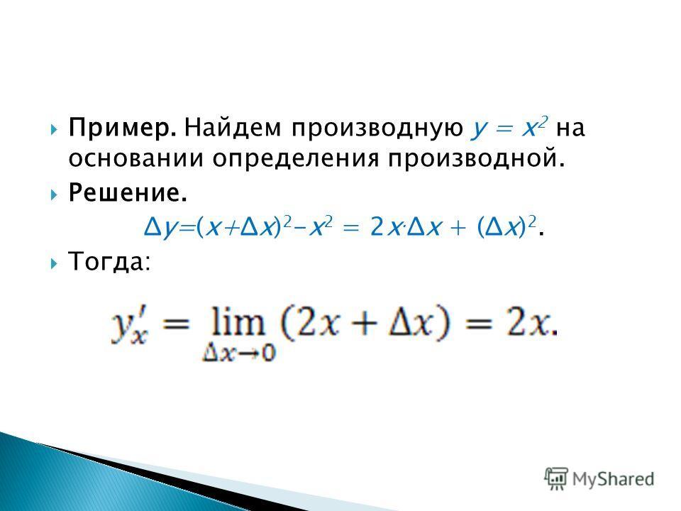 Пример. Найдем производную у = х 2 на основании определения производной. Решение. Δy=(x+Δx) 2 -x 2 = 2x. Δx + (Δx) 2. Тогда: