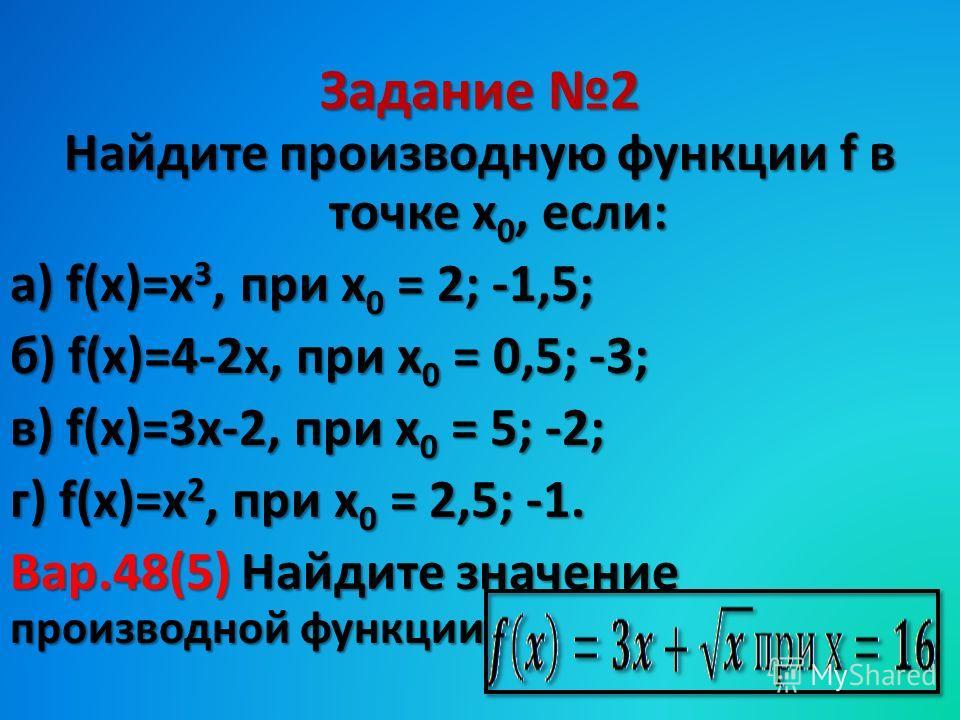 Задание 2 Найдите производную функции f в точке х 0, если: а) f(х)=х 3, при х 0 = 2; -1,5; б) f(х)=4-2 х, при х 0 = 0,5; -3; в) f(х)=3 х-2, при х 0 = 5; -2; г) f(х)=х 2, при х 0 = 2,5; -1. Вар.48(5) Найдите значение производной функции
