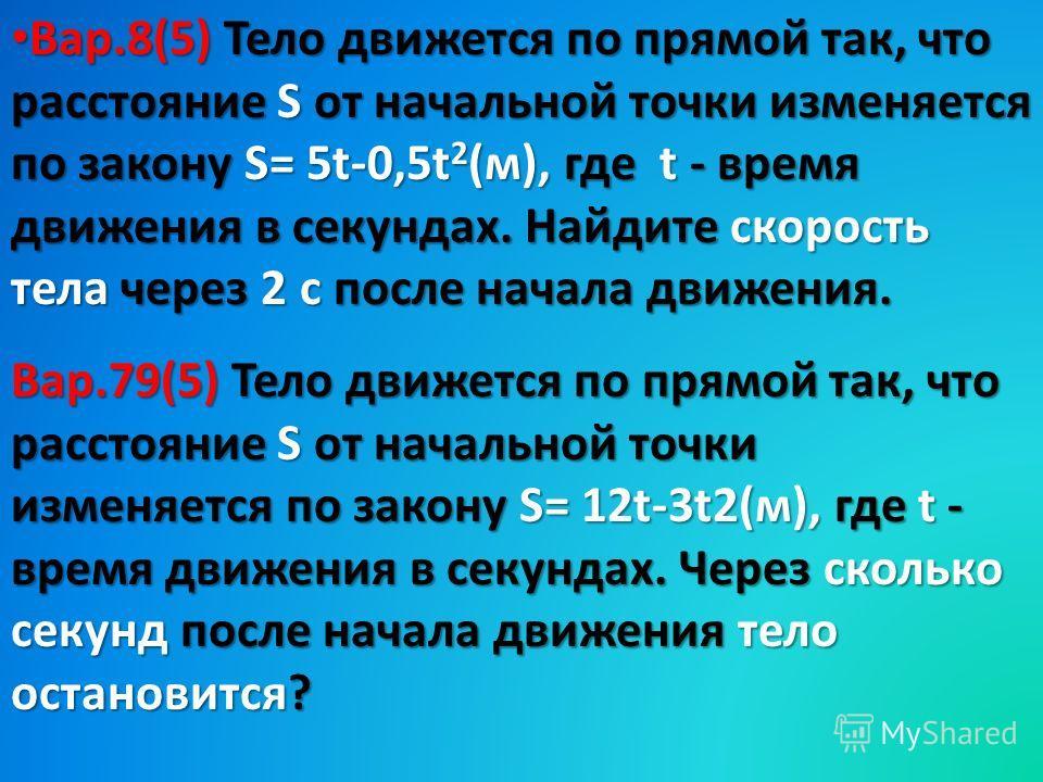 Вар.8(5) Тело движется по прямой так, что расстояние S от начальной точки изменяется по закону S= 5t-0,5t 2 (м), где t - время движения в секундах. Найдите скорость тела через 2 с после начала движения. Вар.8(5) Тело движется по прямой так, что расст