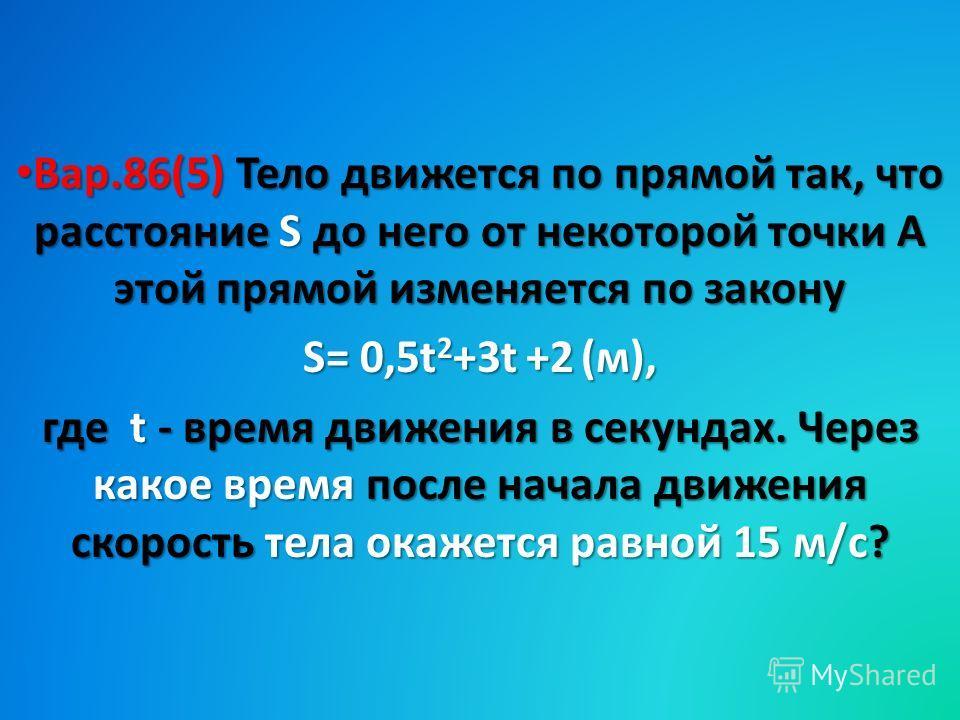 Вар.86(5) Тело движется по прямой так, что расстояние S до него от некоторой точки А этой прямой изменяется по закону Вар.86(5) Тело движется по прямой так, что расстояние S до него от некоторой точки А этой прямой изменяется по закону S= 0,5t 2 +3t