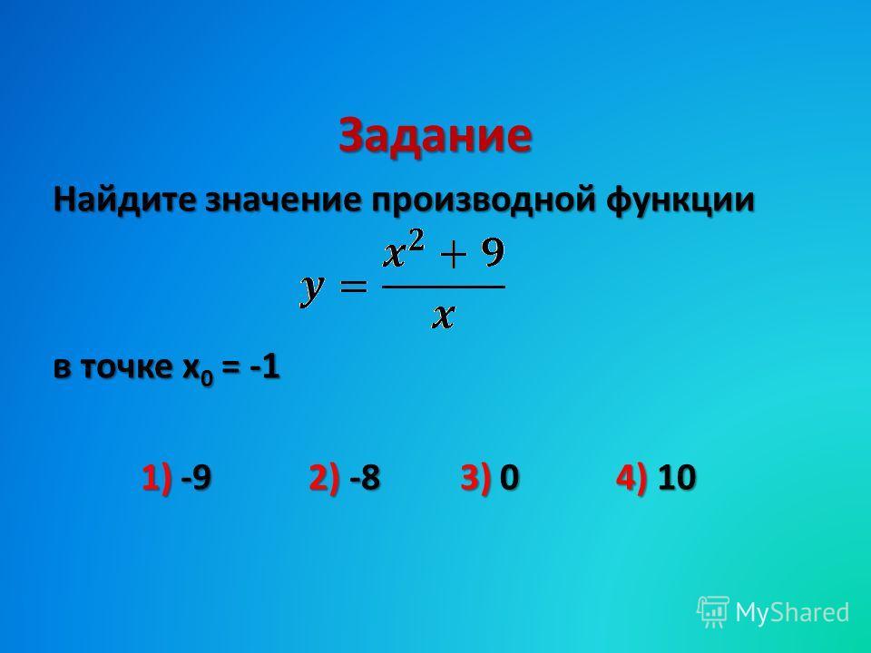 Задание Найдите значение производной функции в точке х 0 = -1 1) -9 2) -8 3) 0 4) 10 1) -9 2) -8 3) 0 4) 10